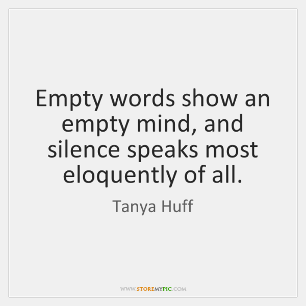 Empty words show an empty mind, and silence speaks most eloquently of ...