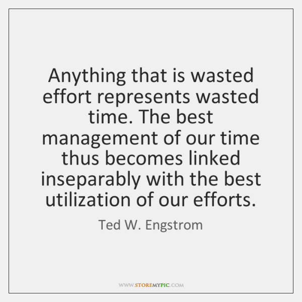 Anything that is wasted effort represents wasted time. The best management of ...
