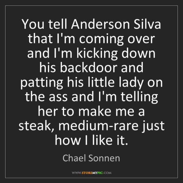 Chael Sonnen: You tell Anderson Silva that I'm coming over and I'm...