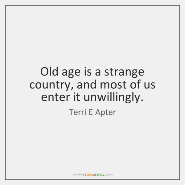 Old age is a strange country, and most of us enter it ...
