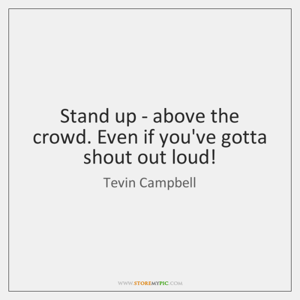 Stand up - above the crowd. Even if you've gotta shout out ...