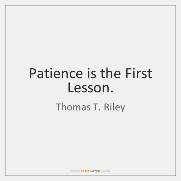 Patience is the First Lesson.
