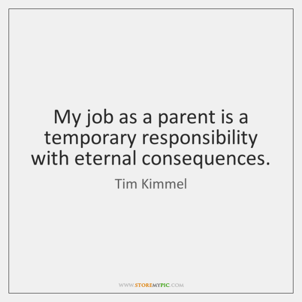 My job as a parent is a temporary responsibility with eternal consequences.