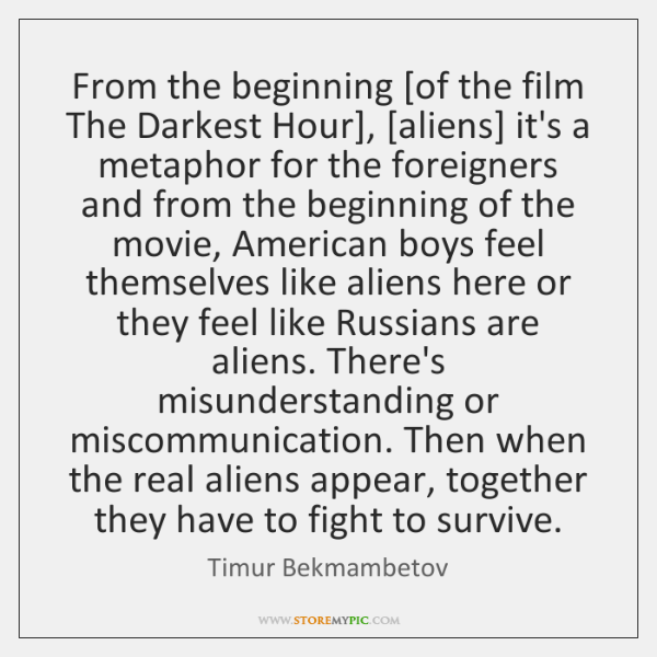 From the beginning [of the film The Darkest Hour], [aliens] it's a ...
