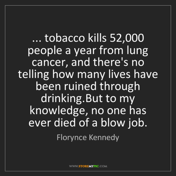 Florynce Kennedy: ... tobacco kills 52,000 people a year from lung cancer,...