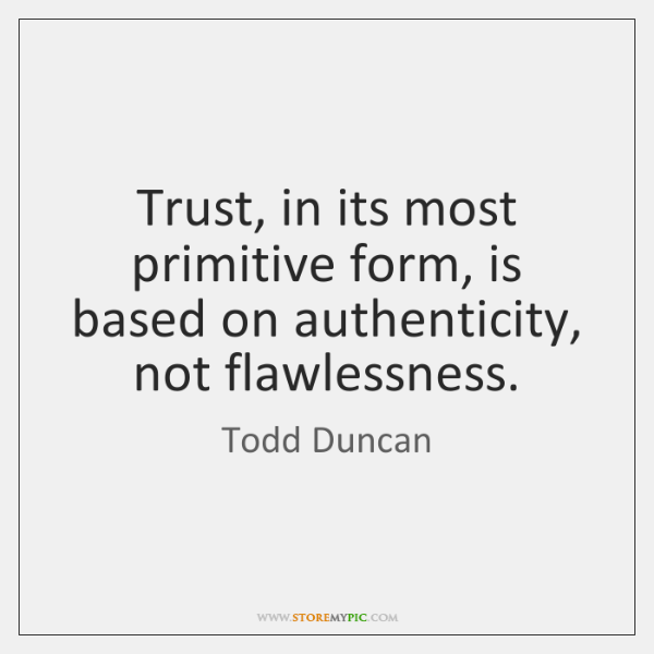 Trust, in its most primitive form, is based on authenticity, not flawlessness.
