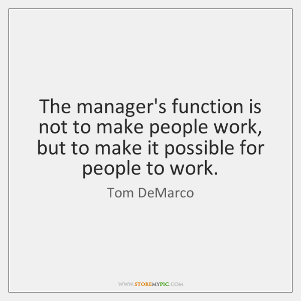 The manager's function is not to make people work, but to make ...