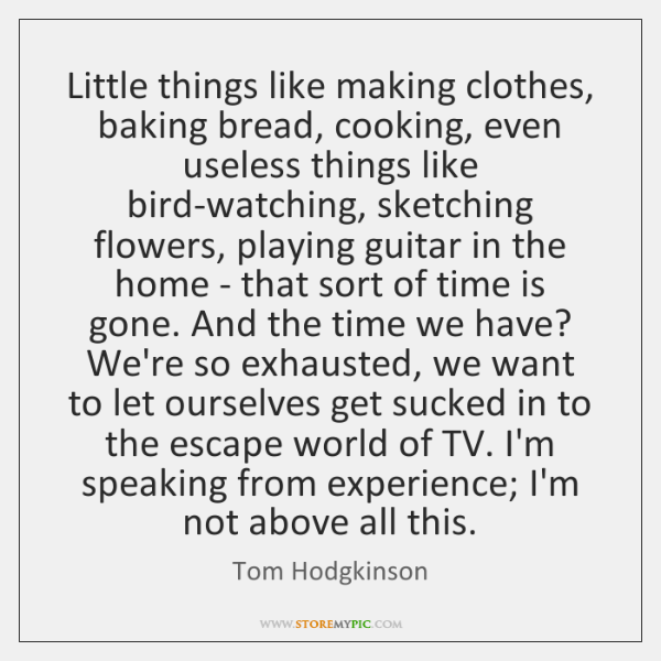 Little things like making clothes, baking bread, cooking, even useless things like ...