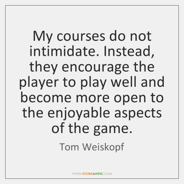 My courses do not intimidate. Instead, they encourage the player to play ...