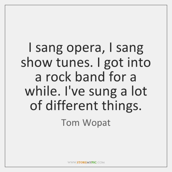 I sang opera, I sang show tunes. I got into a rock ...