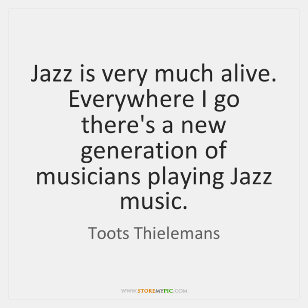 Jazz is very much alive. Everywhere I go there's a new generation ...