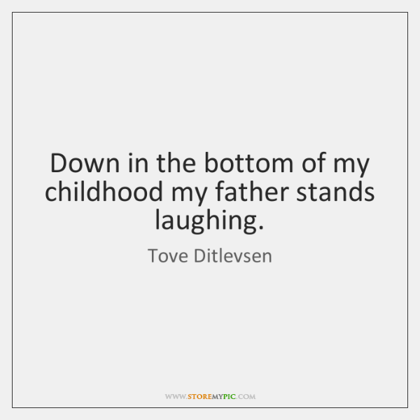 Down in the bottom of my childhood my father stands laughing.