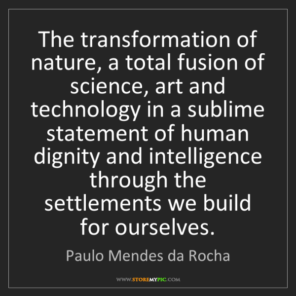 Paulo Mendes da Rocha: The transformation of nature, a total fusion of science,...
