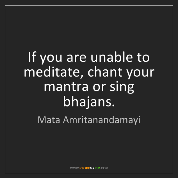 Mata Amritanandamayi: If you are unable to meditate, chant your mantra or sing...