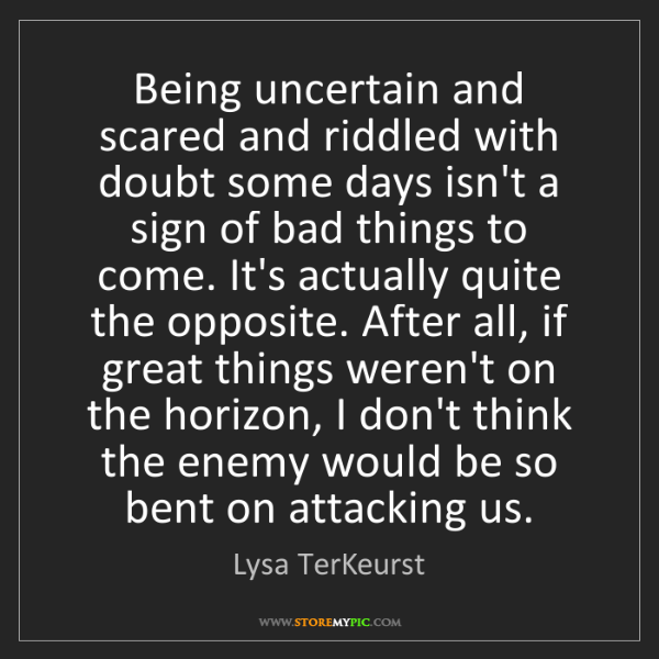 Lysa TerKeurst: Being uncertain and scared and riddled with doubt some...