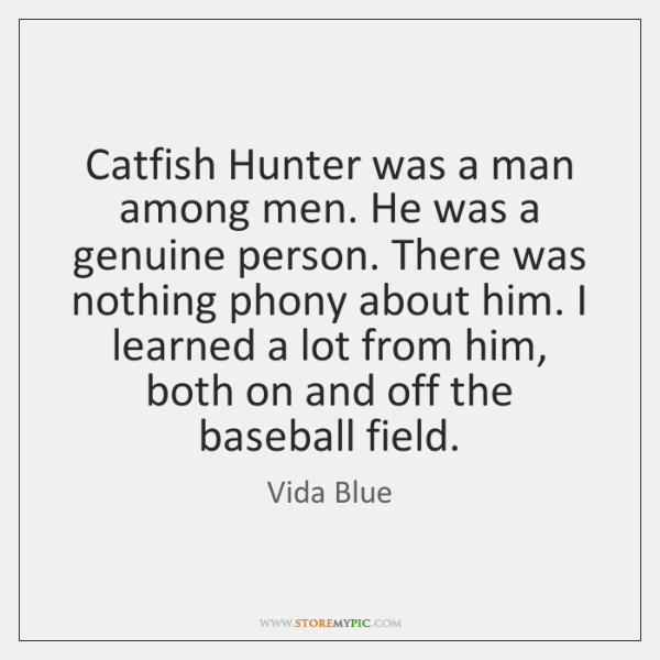 Catfish Hunter was a man among men. He was a genuine person. ...