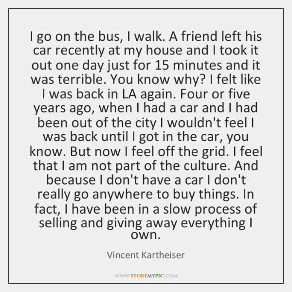 I go on the bus, I walk. A friend left his car ...