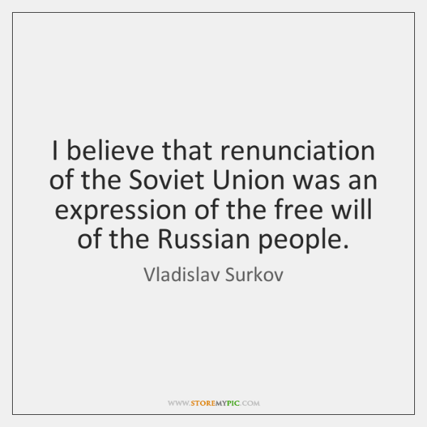 I believe that renunciation of the Soviet Union was an expression of ...