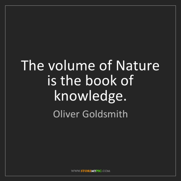 Oliver Goldsmith: The volume of Nature is the book of knowledge.