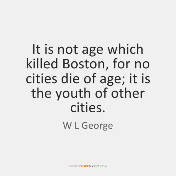 It is not age which killed Boston, for no cities die of ...
