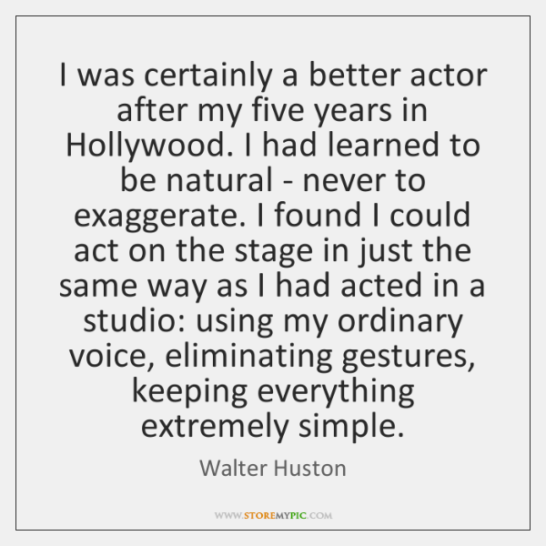 I was certainly a better actor after my five years in Hollywood. ...