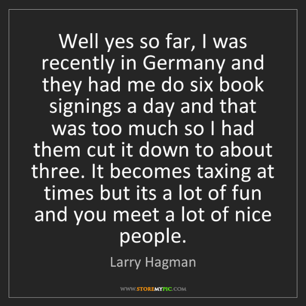 Larry Hagman: Well yes so far, I was recently in Germany and they had...