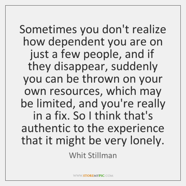 Sometimes you don't realize how dependent you are on just a few ...