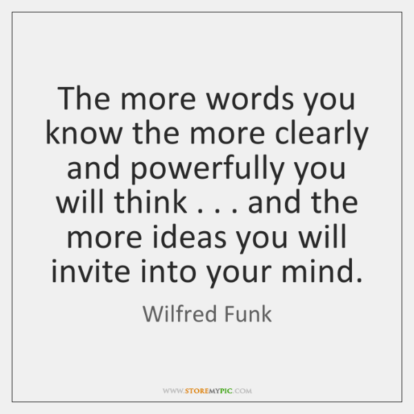 The more words you know the more clearly and powerfully you will ...