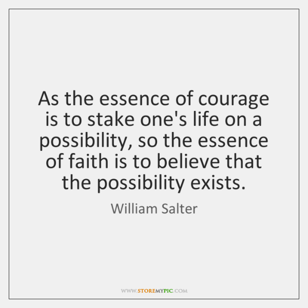 As the essence of courage is to stake one's life on a ...