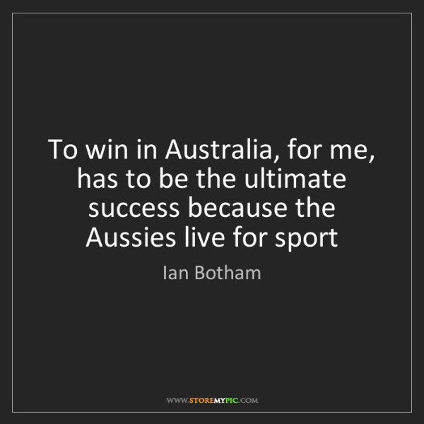 Ian Botham: To win in Australia, for me, has to be the ultimate success...