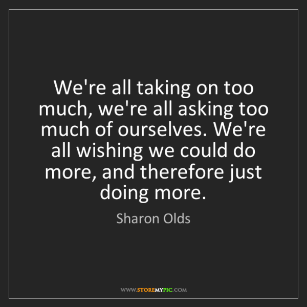 Sharon Olds: We're all taking on too much, we're all asking too much...