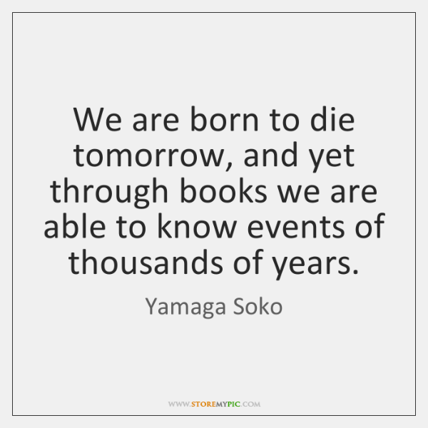 We are born to die tomorrow, and yet through books we are ...
