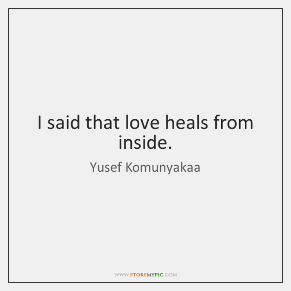 I said that love heals from inside.