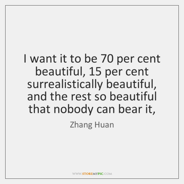 I want it to be 70 per cent beautiful, 15 per cent surrealistically beautiful, ...
