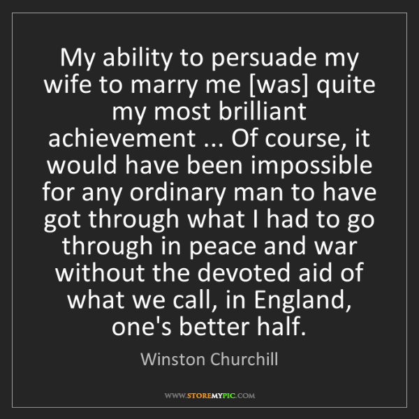 Winston Churchill: My ability to persuade my wife to marry me [was] quite...