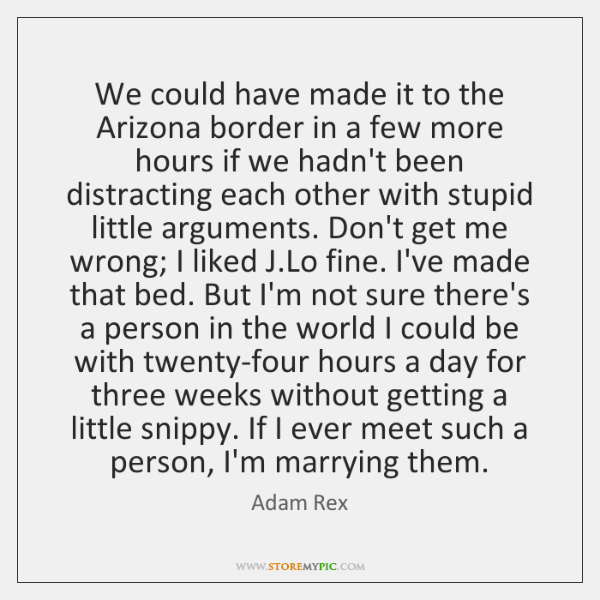 We could have made it to the Arizona border in a few ...