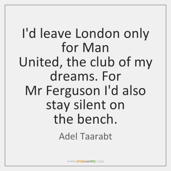 I'd leave London only for Man   United, the club of my dreams. ...
