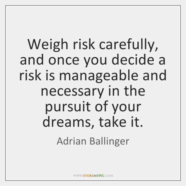 Weigh risk carefully, and once you decide a risk is manageable and ...
