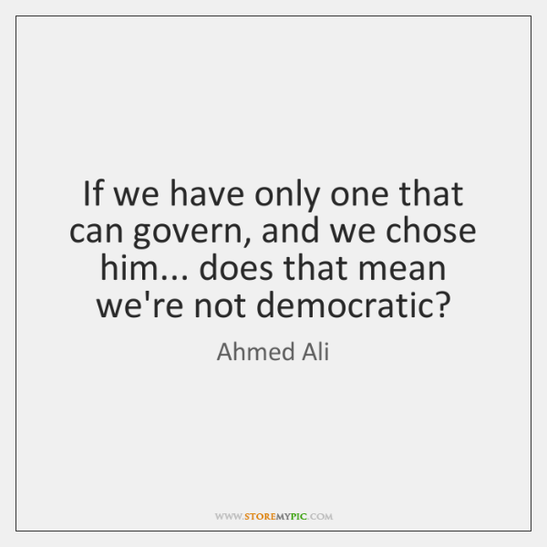 If we have only one that can govern, and we chose him... ...