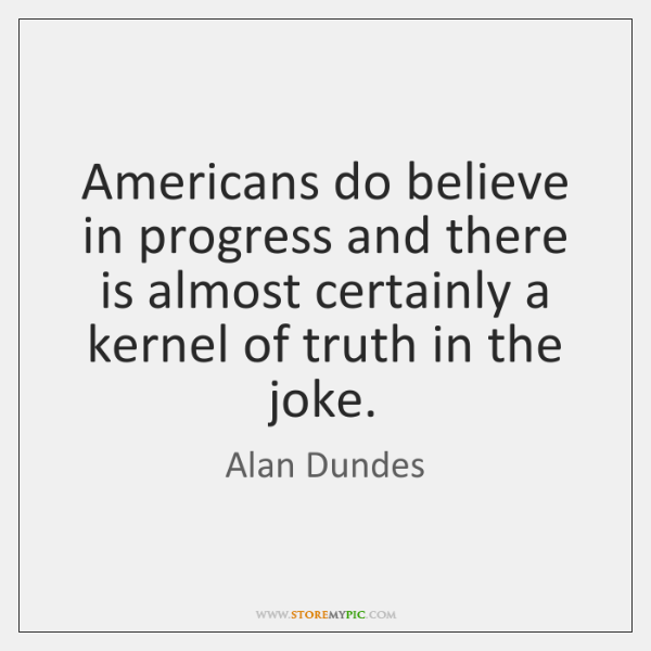 Americans do believe in progress and there is almost certainly a kernel ...