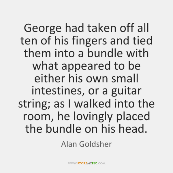 George had taken off all ten of his fingers and tied them ...
