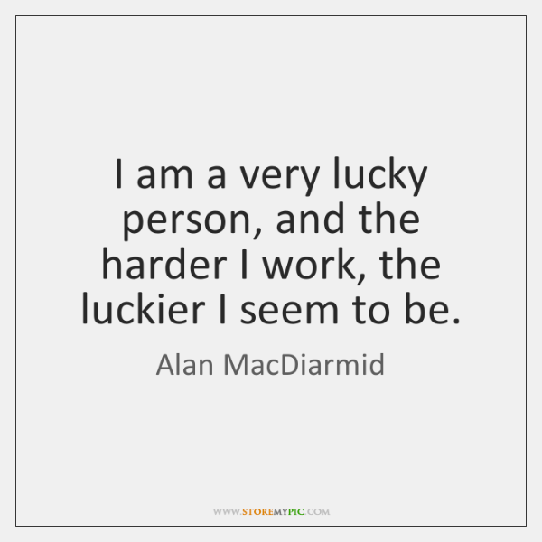 I am a very lucky person, and the harder I work, the ...