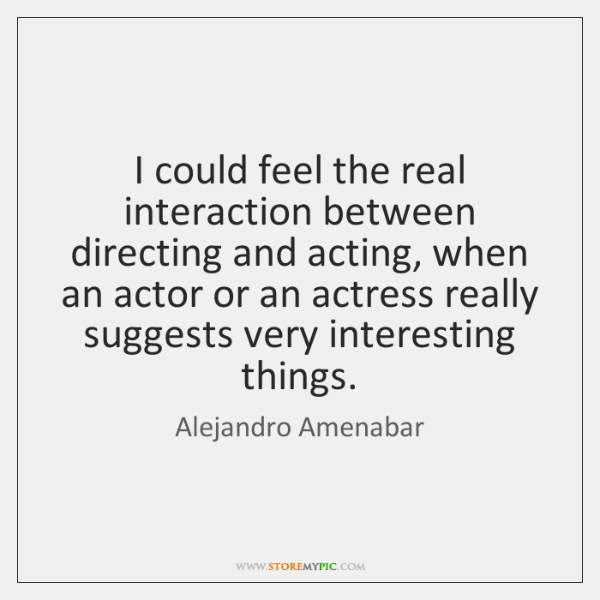 I could feel the real interaction between directing and acting, when an ...