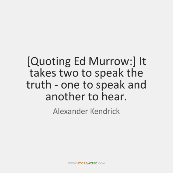 [Quoting Ed Murrow:] It takes two to speak the truth - one ...