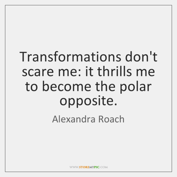 Transformations don't scare me: it thrills me to become the polar opposite.