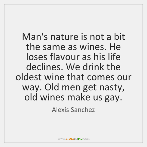 Man's nature is not a bit the same as wines. He loses ...