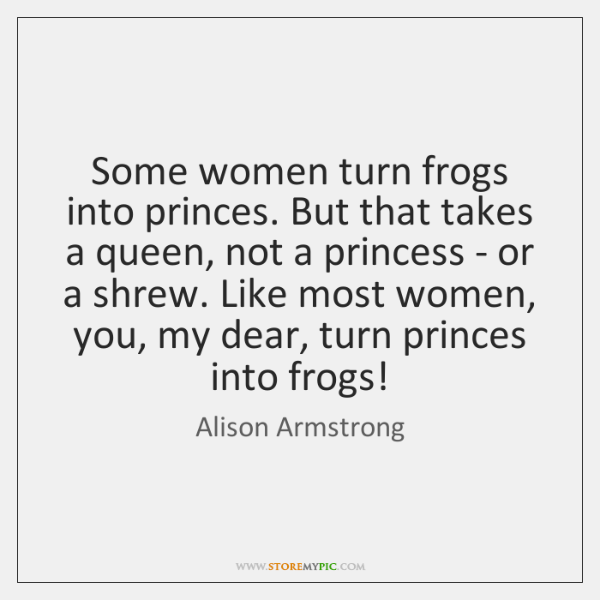 Some women turn frogs into princes. But that takes a queen, not ...