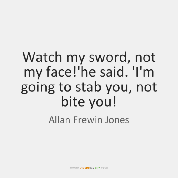 Watch my sword, not my face!'he said. 'I'm going to stab ...