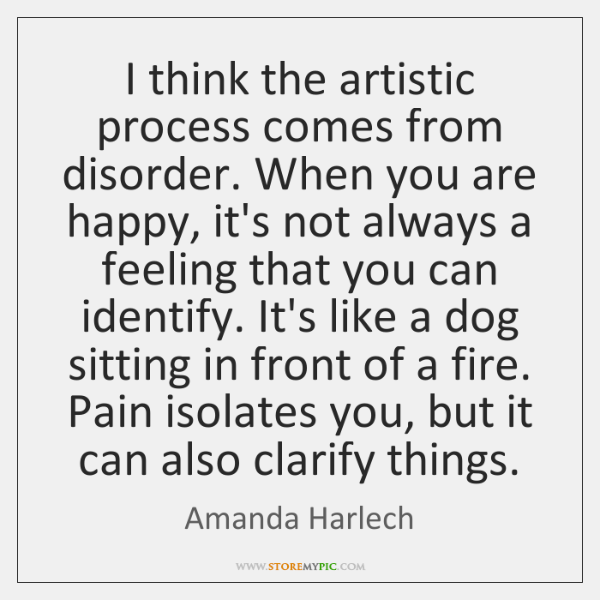 I think the artistic process comes from disorder. When you are happy, ...