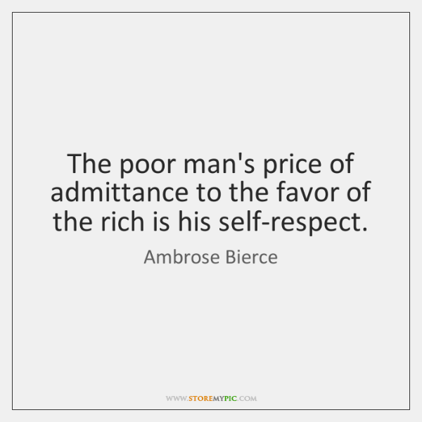The poor man's price of admittance to the favor of the rich ...